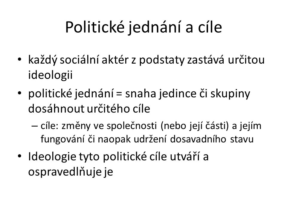 Politické jednání a cíle každý sociální aktér z podstaty zastává určitou ideologii politické jednání = snaha jedince či skupiny dosáhnout určitého cíl