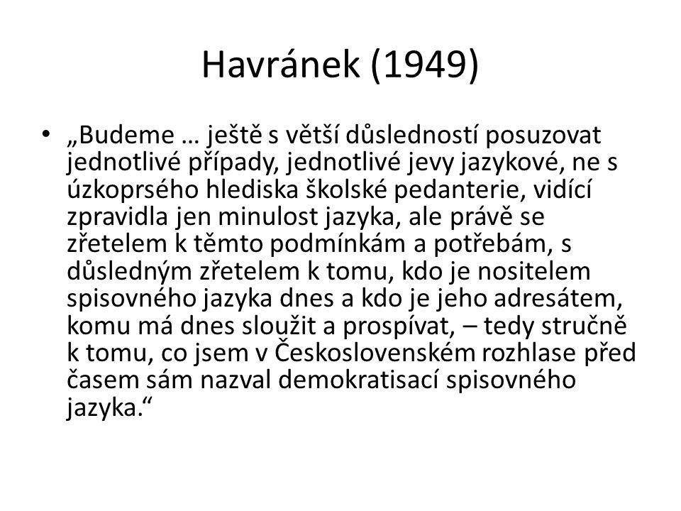 """Havránek (1949) """"Budeme … ještě s větší důsledností posuzovat jednotlivé případy, jednotlivé jevy jazykové, ne s úzkoprsého hlediska školské pedanteri"""