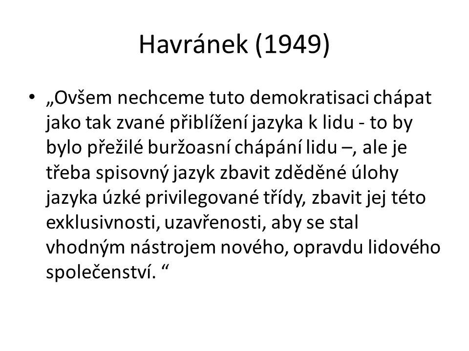 """Havránek (1949) """"Ovšem nechceme tuto demokratisaci chápat jako tak zvané přiblížení jazyka k lidu - to by bylo přežilé buržoasní chápání lidu –, ale j"""