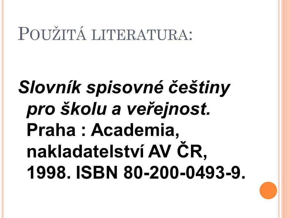 P OUŽITÁ LITERATURA : Slovník spisovné češtiny pro školu a veřejnost. Praha : Academia, nakladatelství AV ČR, 1998. ISBN 80-200-0493-9.
