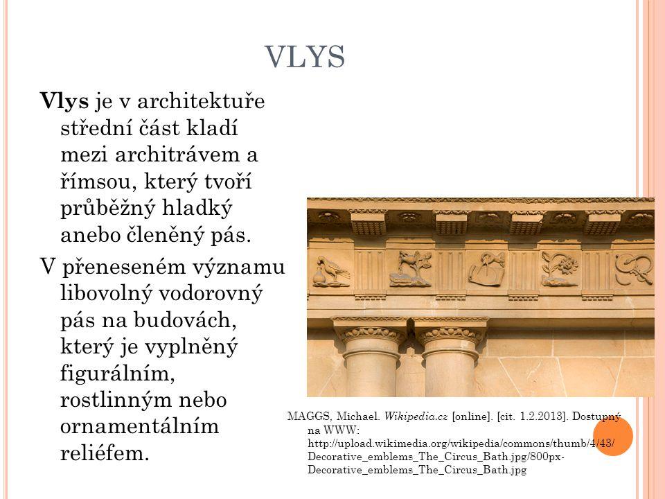 VLYS Vlys je v architektuře střední část kladí mezi architrávem a římsou, který tvoří průběžný hladký anebo členěný pás. V přeneseném významu libovoln