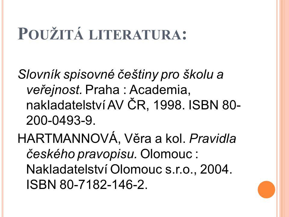 P OUŽITÁ LITERATURA : Slovník spisovné češtiny pro školu a veřejnost. Praha : Academia, nakladatelství AV ČR, 1998. ISBN 80- 200-0493-9. HARTMANNOVÁ,