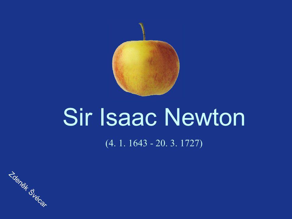 Sir Isaac Newton (4. 1. 1643 - 20. 3. 1727) Zdeněk Švécar