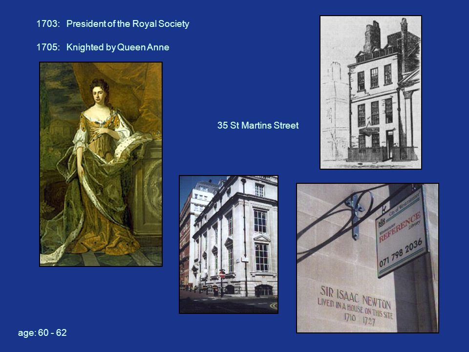 1703: President of the Royal Society 35 St Martins Street 1705: Knighted by Queen Anne age: 60 - 62
