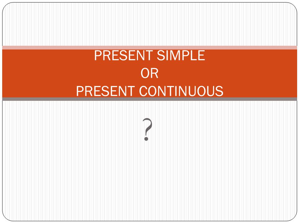? PRESENT SIMPLE OR PRESENT CONTINUOUS