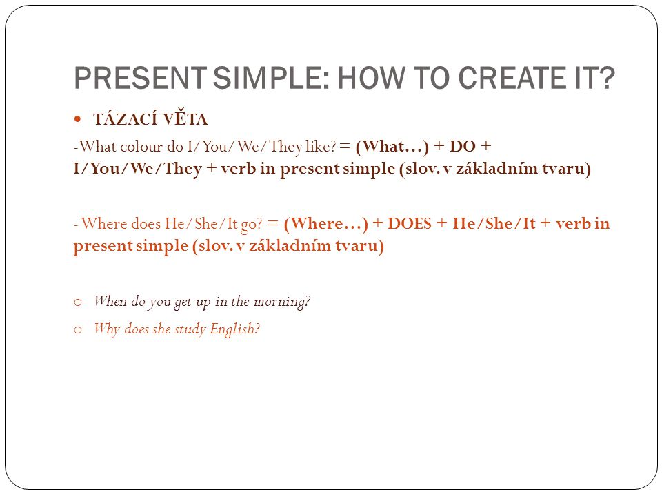 PRESENT SIMPLE: HOW TO CREATE IT? TÁZACÍ V Ě TA -What colour do I/You/We/They like? = (What…) + DO + I/You/We/They + verb in present simple (slov. v z