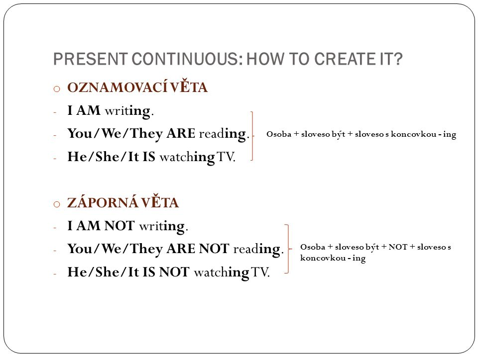 PRESENT CONTINUOUS: HOW TO CREATE IT? o OZNAMOVACÍ V Ě TA - I AM writing. - You/We/They ARE reading. - He/She/It IS watching TV. o ZÁPORNÁ V Ě TA - I