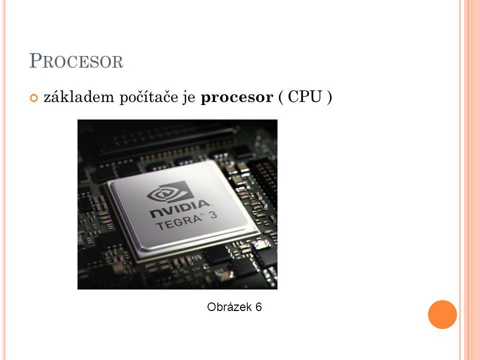 P ROCESOR základem počítače je procesor ( CPU ) Obrázek 6