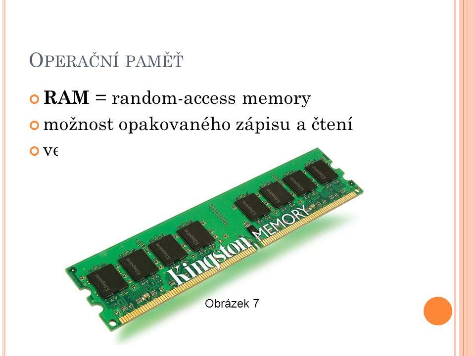 O PERAČNÍ PAMĚŤ RAM = random-access memory možnost opakovaného zápisu a čtení velmi rychlá Obrázek 7