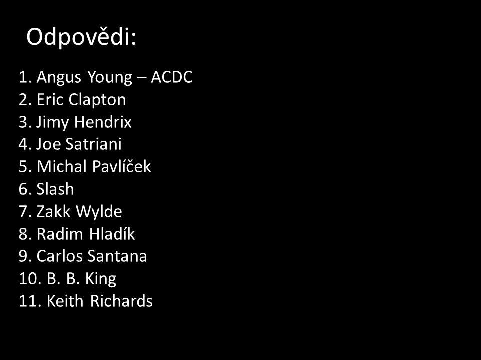 Odpovědi: 1.Angus Young – ACDC 2.Eric Clapton 3.Jimy Hendrix 4.Joe Satriani 5.Michal Pavlíček 6.Slash 7.Zakk Wylde 8.Radim Hladík 9.Carlos Santana 10.