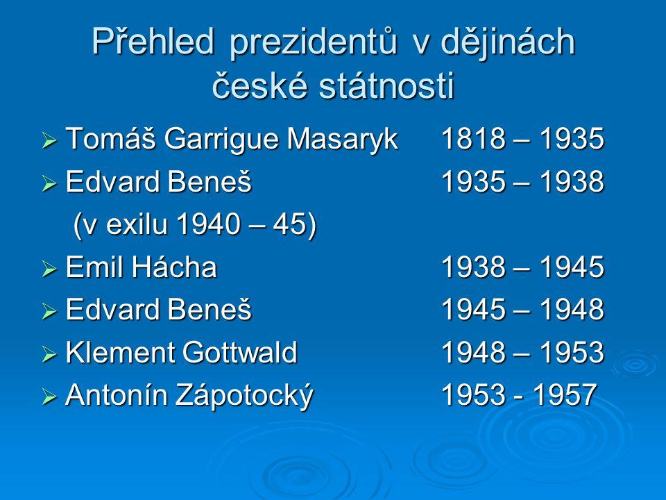 Přehled prezidentů v dějinách české státnosti  Tomáš Garrigue Masaryk1818 – 1935  Edvard Beneš1935 – 1938 (v exilu 1940 – 45) (v exilu 1940 – 45)  Emil Hácha 1938 – 1945  Edvard Beneš1945 – 1948  Klement Gottwald1948 – 1953  Antonín Zápotocký1953 - 1957