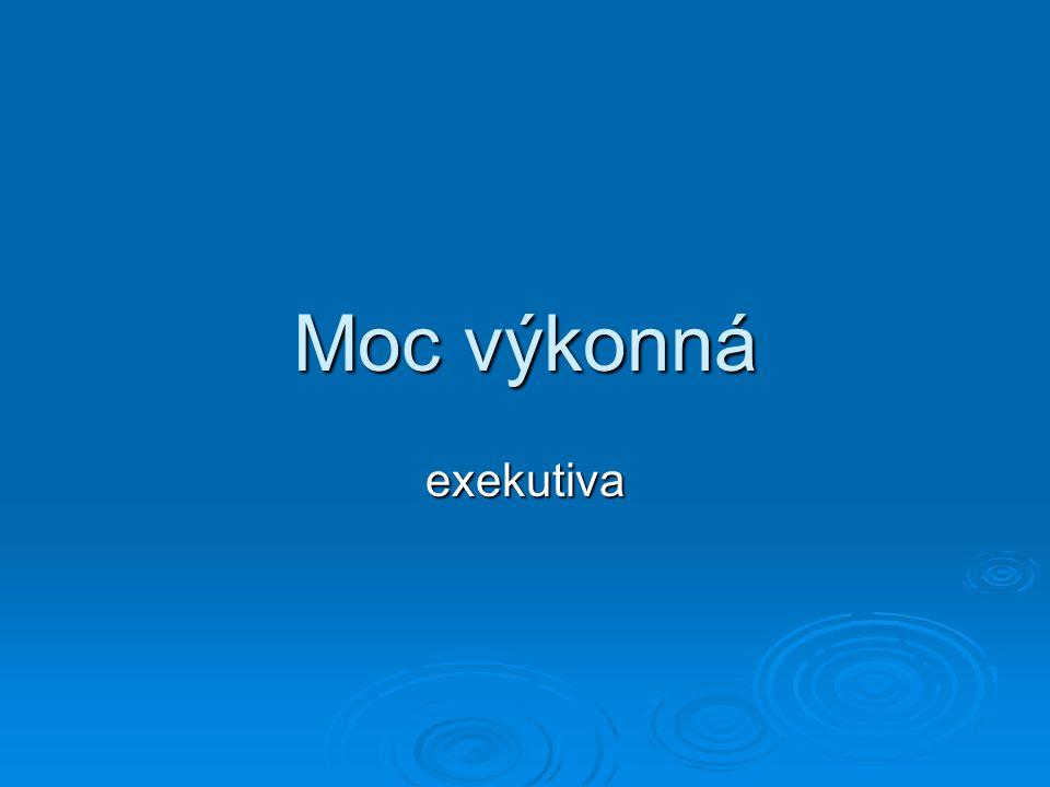  Do výkonné moci řadíme Prezidenta ČR, Vládu ČR, státní zastupitelství a celou oblast veřejné správy