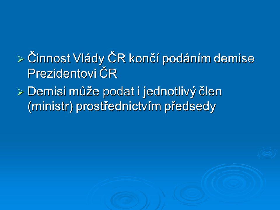  Činnost Vlády ČR končí podáním demise Prezidentovi ČR  Demisi může podat i jednotlivý člen (ministr) prostřednictvím předsedy