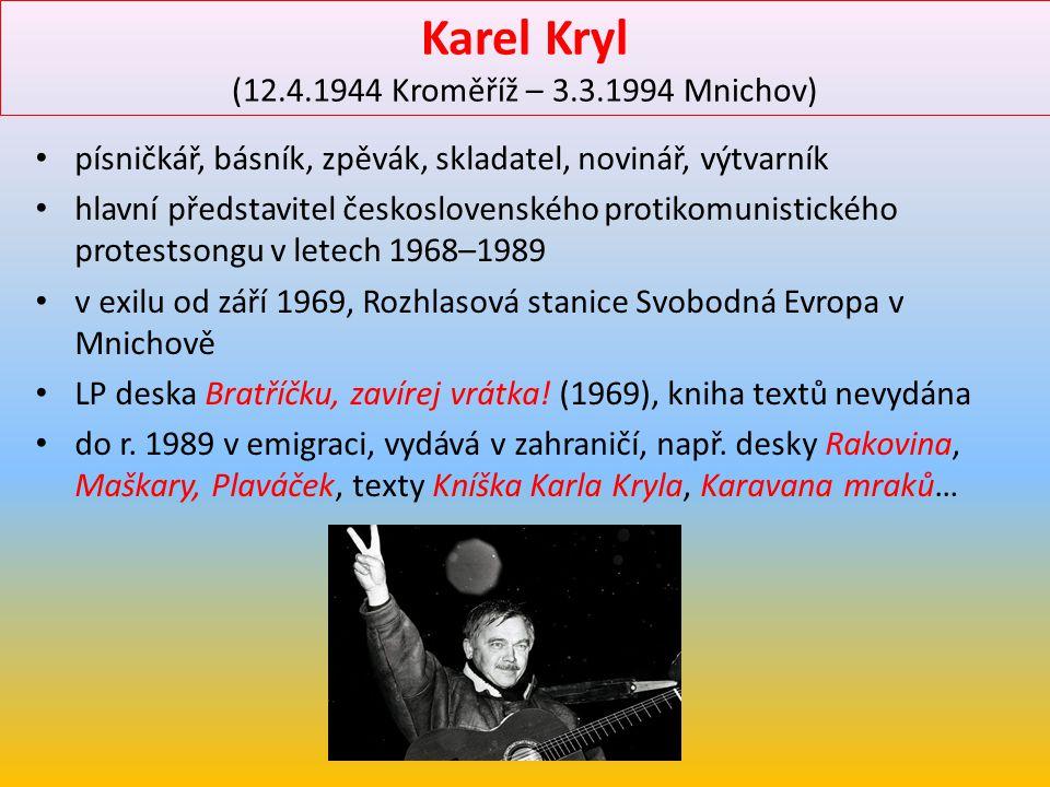 Karel Kryl (12.4.1944 Kroměříž – 3.3.1994 Mnichov) písničkář, básník, zpěvák, skladatel, novinář, výtvarník hlavní představitel československého proti