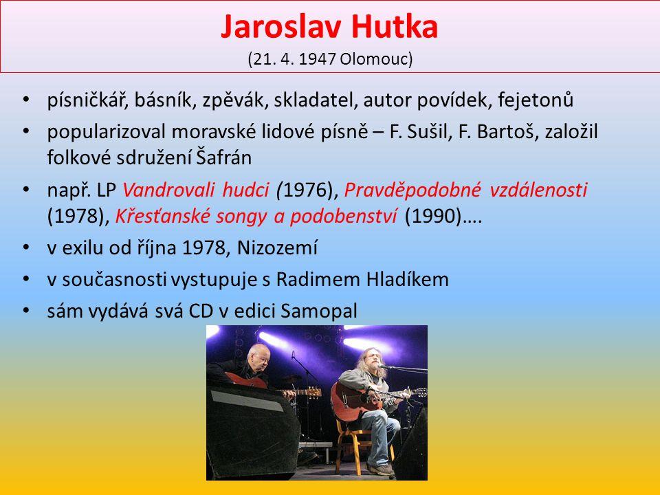 Jaroslav Hutka (21. 4. 1947 Olomouc) písničkář, básník, zpěvák, skladatel, autor povídek, fejetonů popularizoval moravské lidové písně – F. Sušil, F.