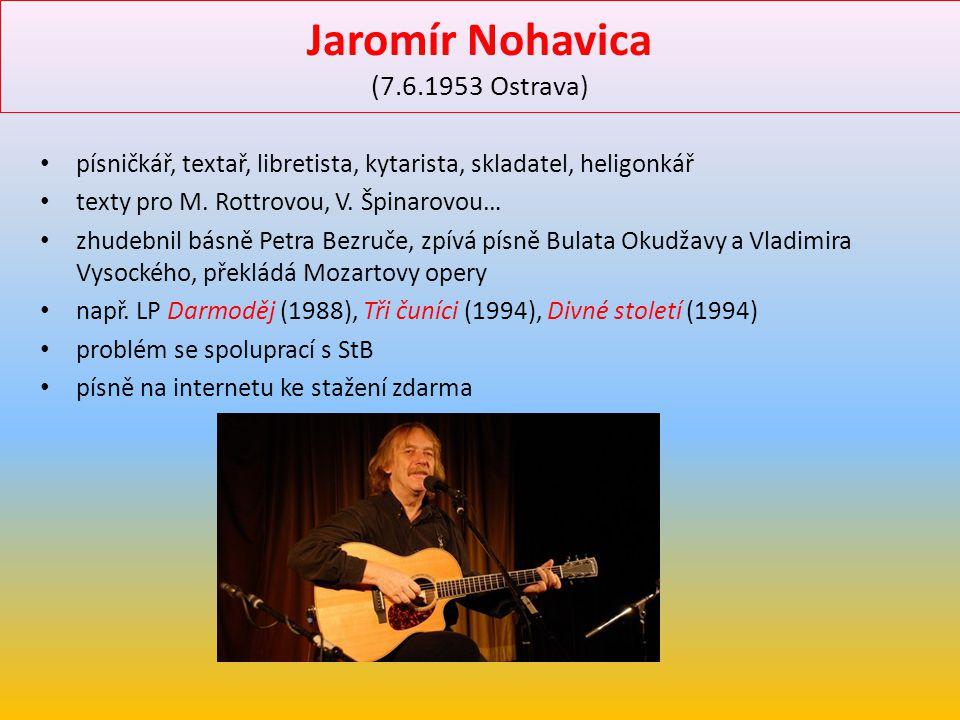 Jaromír Nohavica (7.6.1953 Ostrava) písničkář, textař, libretista, kytarista, skladatel, heligonkář texty pro M. Rottrovou, V. Špinarovou… zhudebnil b