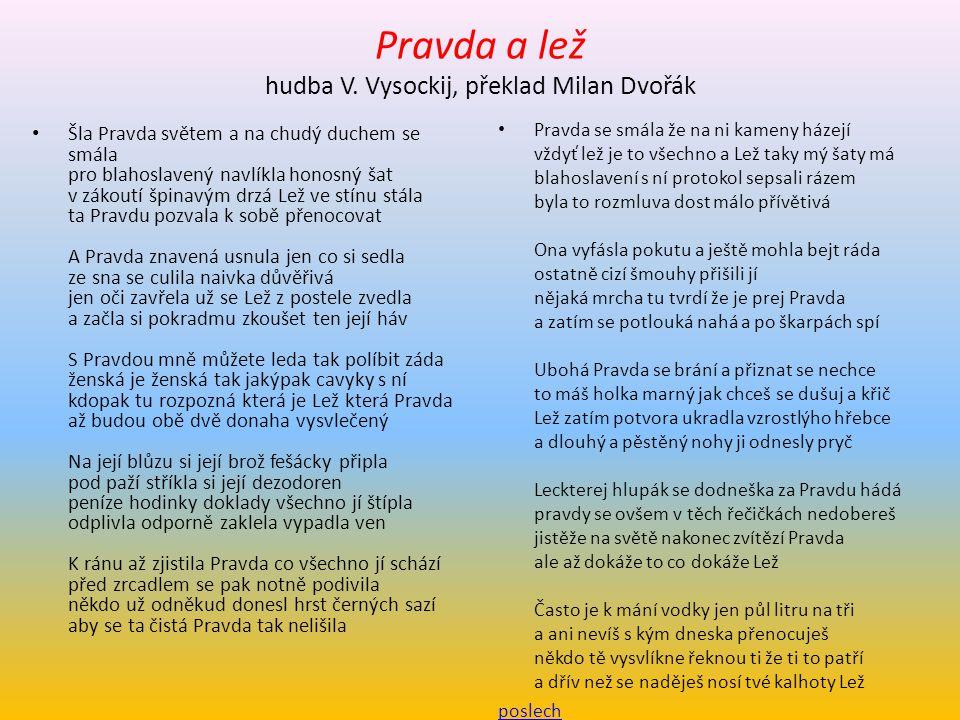 Pravda a lež hudba V. Vysockij, překlad Milan Dvořák Šla Pravda světem a na chudý duchem se smála pro blahoslavený navlíkla honosný šat v zákoutí špin