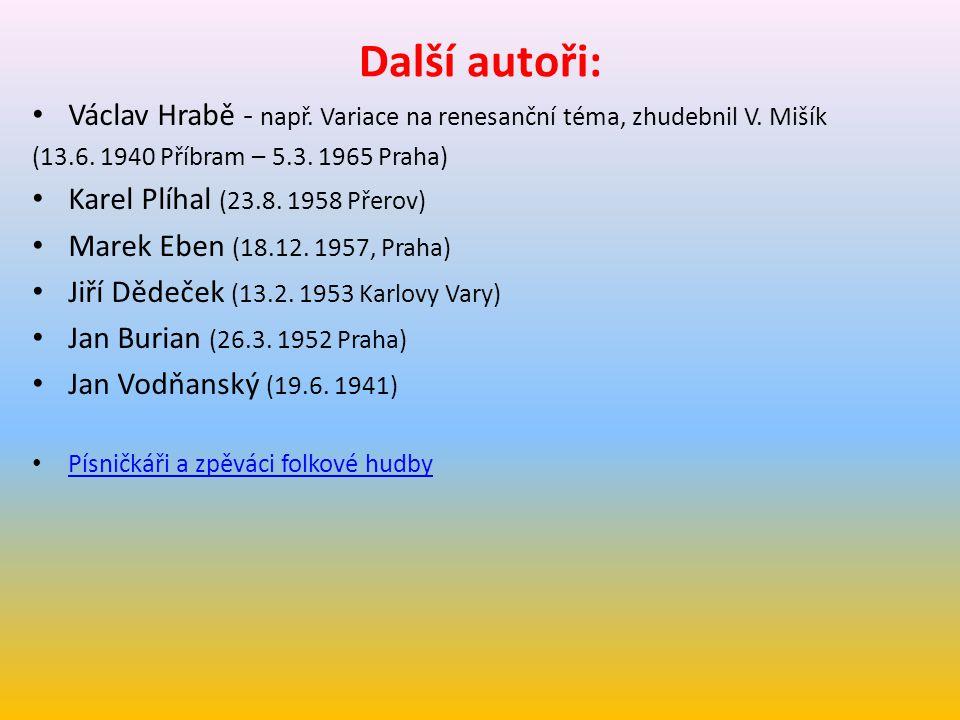 Další autoři: Václav Hrabě - např. Variace na renesanční téma, zhudebnil V. Mišík (13.6. 1940 Příbram – 5.3. 1965 Praha) Karel Plíhal (23.8. 1958 Přer