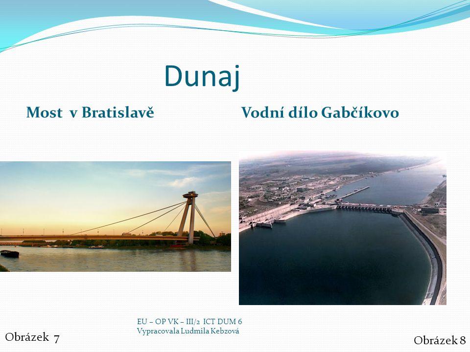 Dunaj Most v Bratislavě Vodní dílo Gabčíkovo Obrázek 7 Obrázek 8 EU – OP VK – III/2 ICT DUM 6 Vypracovala Ludmila Kebzová