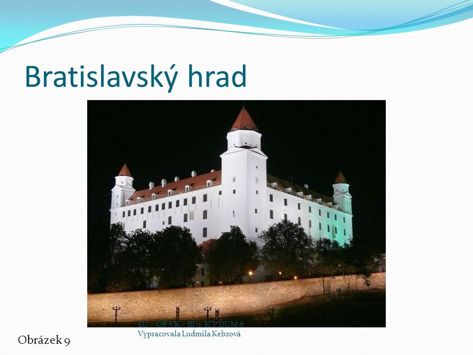 Bratislavský hrad Obrázek 9 EU – OP VK – III/2 ICT DUM 6 Vypracovala Ludmila Kebzová