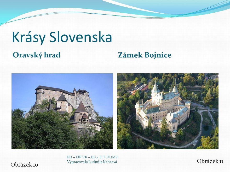 Krásy Slovenska Oravský hrad Zámek Bojnice Obrázek 10 Obrázek 11 EU – OP VK – III/2 ICT DUM 6 Vypracovala Ludmila Kebzová
