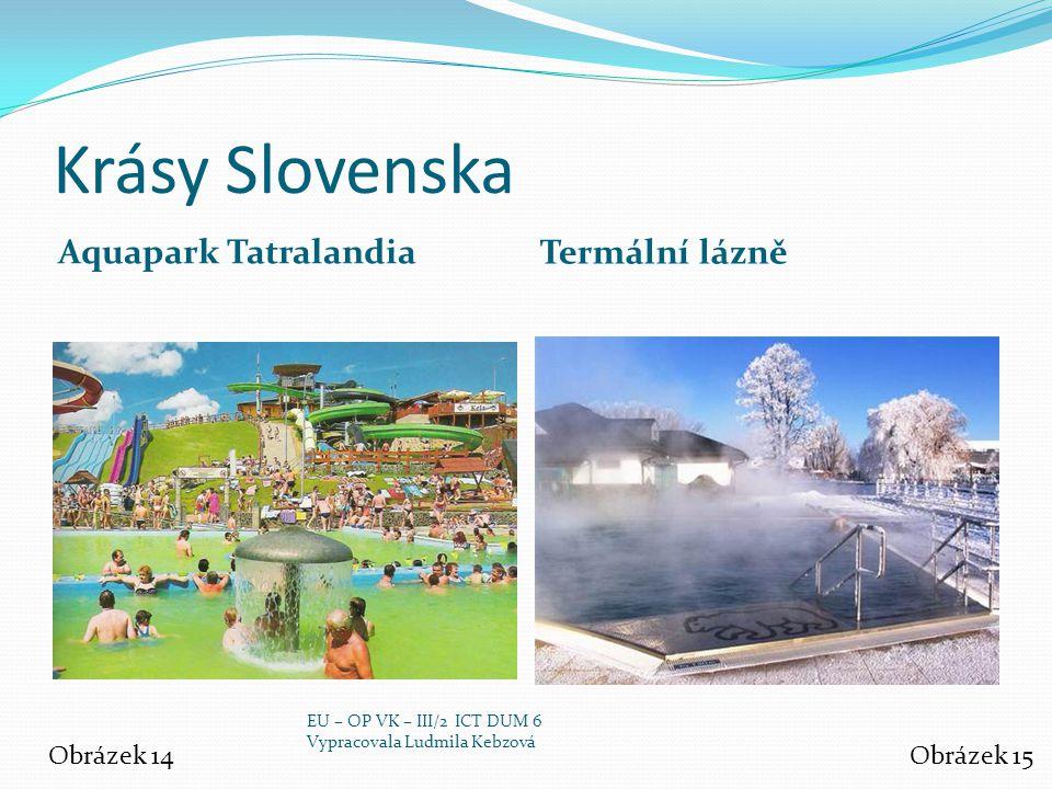 Krásy Slovenska Aquapark Tatralandia Termální lázně Obrázek 14Obrázek 15 EU – OP VK – III/2 ICT DUM 6 Vypracovala Ludmila Kebzová