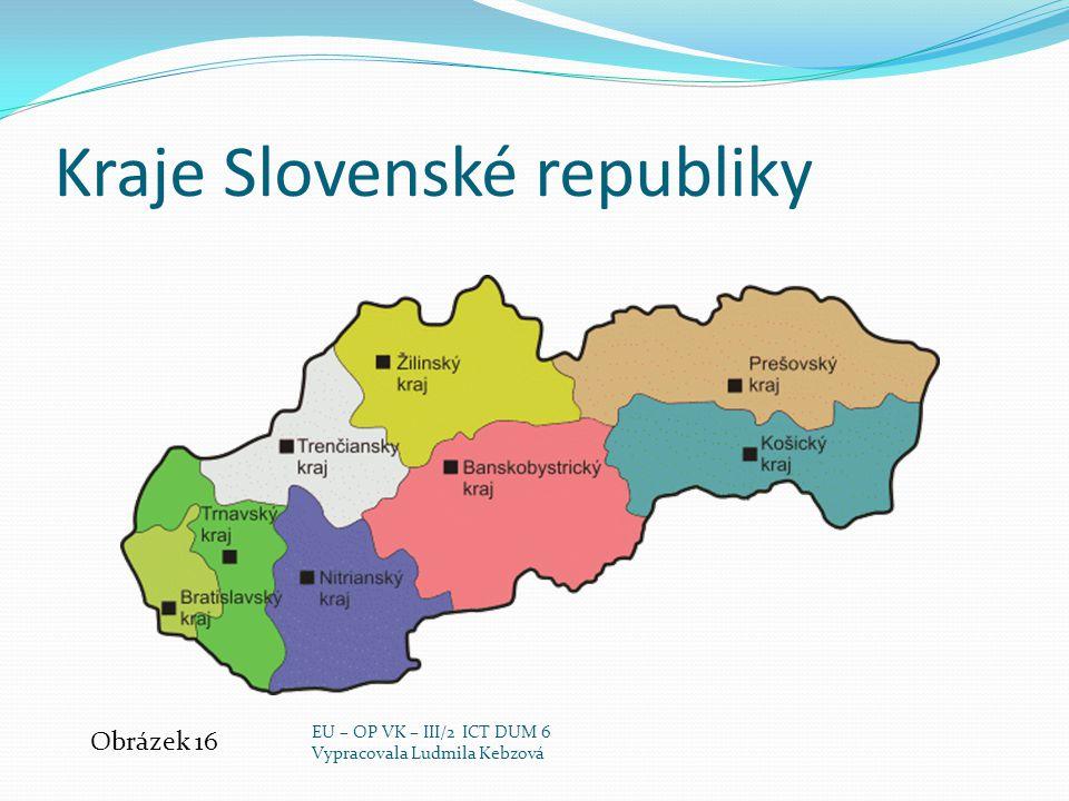 Kraje Slovenské republiky Obrázek 16 EU – OP VK – III/2 ICT DUM 6 Vypracovala Ludmila Kebzová