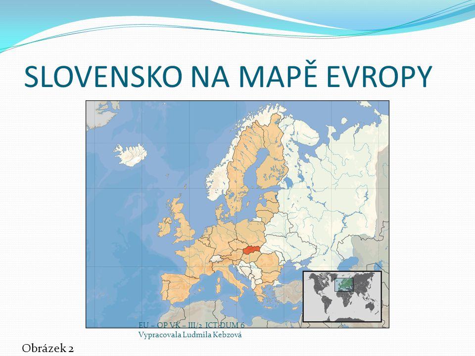 SLOVENSKO NA MAPĚ EVROPY Obrázek 2 EU – OP VK – III/2 ICT DUM 6 Vypracovala Ludmila Kebzová