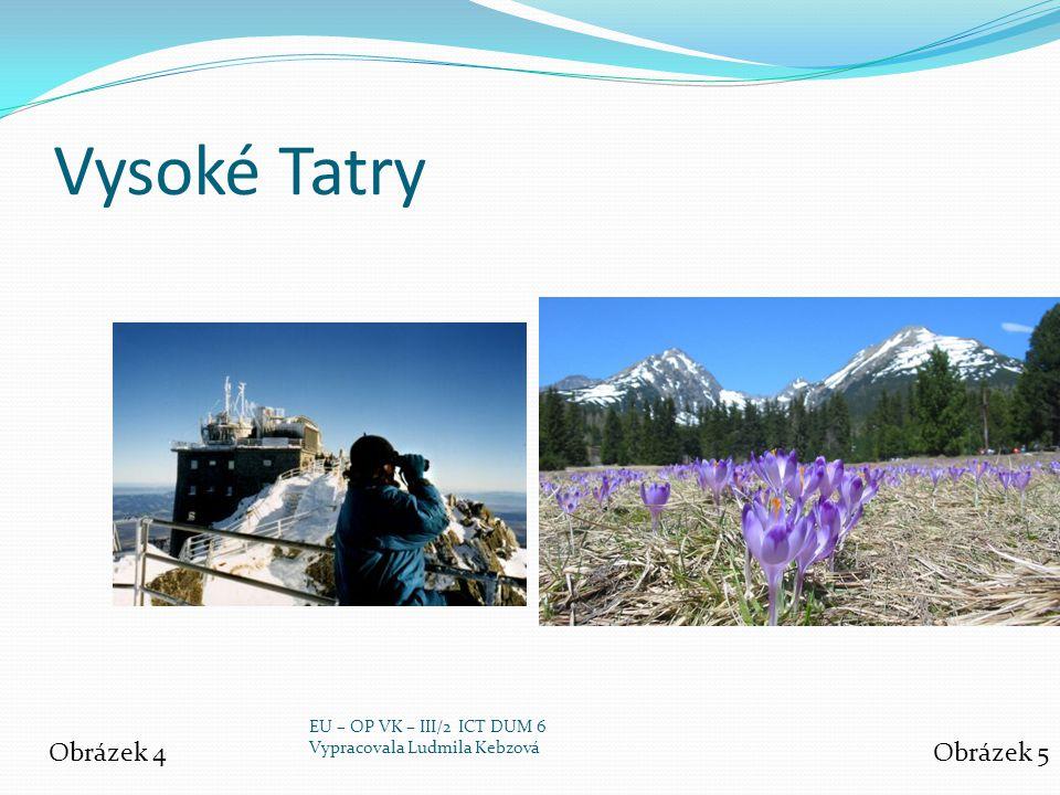 Vysoké Tatry Obrázek 4Obrázek 5 EU – OP VK – III/2 ICT DUM 6 Vypracovala Ludmila Kebzová