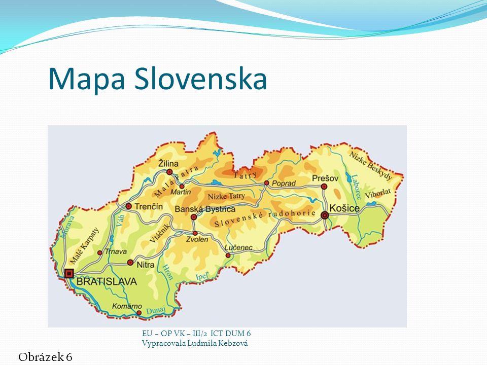 Mapa Slovenska Obrázek 6 EU – OP VK – III/2 ICT DUM 6 Vypracovala Ludmila Kebzová