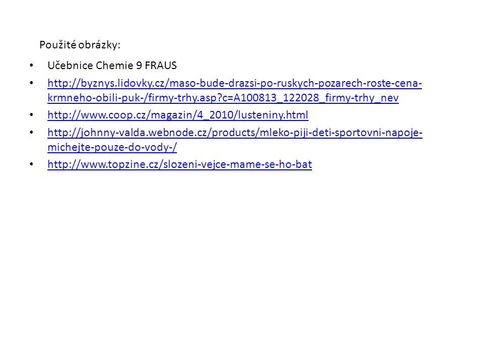 Použité obrázky: Učebnice Chemie 9 FRAUS http://byznys.lidovky.cz/maso-bude-drazsi-po-ruskych-pozarech-roste-cena- krmneho-obili-puk-/firmy-trhy.asp?c=A100813_122028_firmy-trhy_nev http://byznys.lidovky.cz/maso-bude-drazsi-po-ruskych-pozarech-roste-cena- krmneho-obili-puk-/firmy-trhy.asp?c=A100813_122028_firmy-trhy_nev http://www.coop.cz/magazin/4_2010/lusteniny.html http://johnny-valda.webnode.cz/products/mleko-piji-deti-sportovni-napoje- michejte-pouze-do-vody-/ http://johnny-valda.webnode.cz/products/mleko-piji-deti-sportovni-napoje- michejte-pouze-do-vody-/ http://www.topzine.cz/slozeni-vejce-mame-se-ho-bat