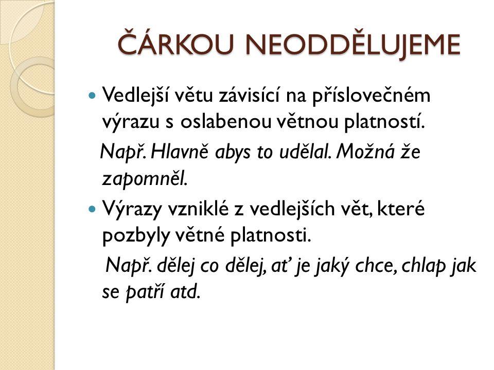 ČÁRKOU NEODDĚLUJEME Vedlejší větu závisící na příslovečném výrazu s oslabenou větnou platností. Např. Hlavně abys to udělal. Možná že zapomněl. Výrazy