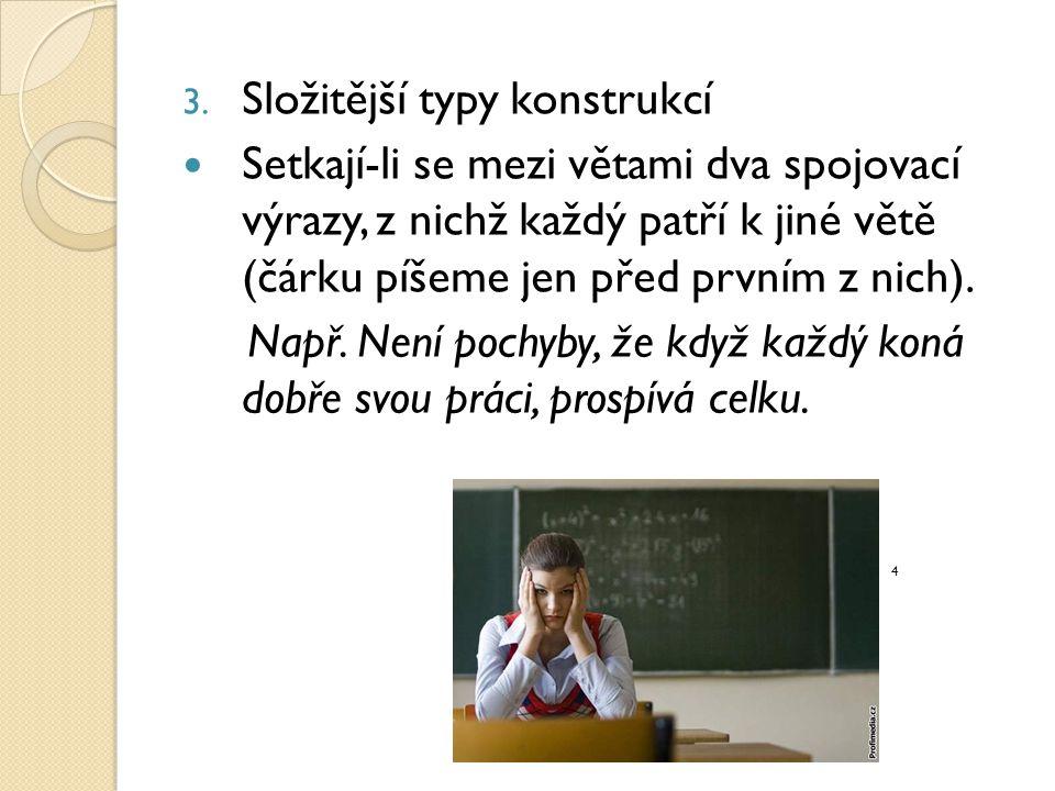 3. Složitější typy konstrukcí Setkají-li se mezi větami dva spojovací výrazy, z nichž každý patří k jiné větě (čárku píšeme jen před prvním z nich). N
