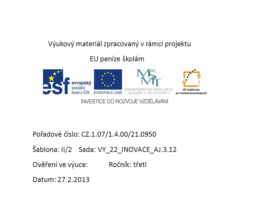 Výukový materiál zpracovaný v rámci projektu EU peníze školám Pořadové číslo: CZ.1.07/1.4.00/21.0950 Šablona: II/2 Sada: VY_22_INOVACE_AJ.3.12 Ověření ve výuce: Ročník: třetí Datum: 27.2.2013
