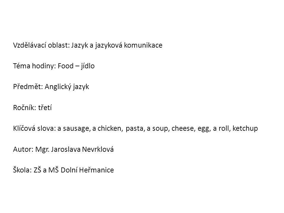 Vzdělávací oblast: Jazyk a jazyková komunikace Téma hodiny: Food – jídlo Předmět: Anglický jazyk Ročník: třetí Klíčová slova: a sausage, a chicken, pasta, a soup, cheese, egg, a roll, ketchup Autor: Mgr.