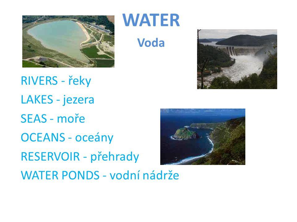 WATER Voda RIVERS - řeky LAKES - jezera SEAS - moře OCEANS - oceány RESERVOIR - přehrady WATER PONDS - vodní nádrže