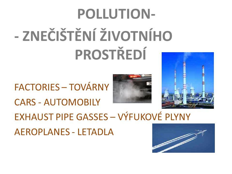 POLLUTION- - ZNEČIŠTĚNÍ ŽIVOTNÍHO PROSTŘEDÍ FACTORIES – TOVÁRNY CARS - AUTOMOBILY EXHAUST PIPE GASSES – VÝFUKOVÉ PLYNY AEROPLANES - LETADLA