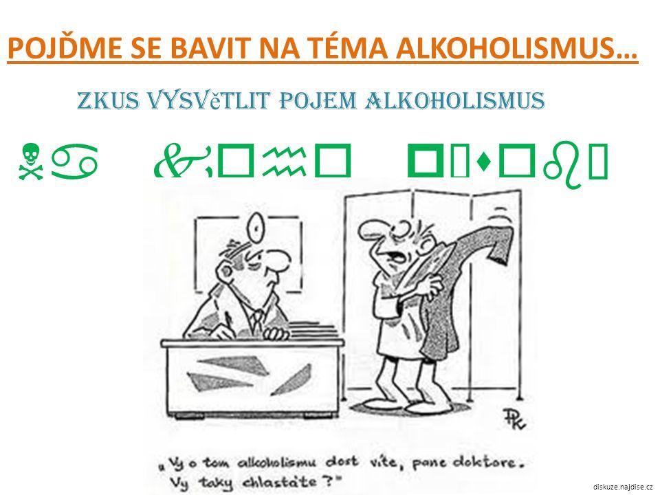 Zkus vysv ě tlit pojem alkoholismus Na koho působí a co způsobuje POJĎME SE BAVIT NA TÉMA ALKOHOLISMUS… diskuze.najdise.cz