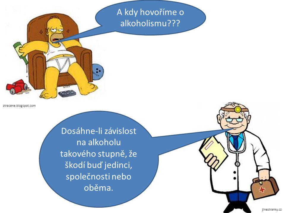 ztracene.blogspot.com jinestranky.cz A kdy hovoříme o alkoholismu??? Dosáhne-li závislost na alkoholu takového stupně, že škodí buď jedinci, společnos