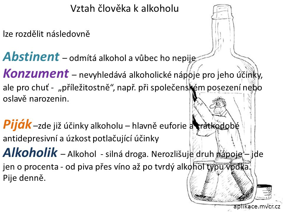 Vztah člověka k alkoholu lze rozdělit následovně Abstinent – odmítá alkohol a vůbec ho nepije Konzument – nevyhledává alkoholické nápoje pro jeho účin