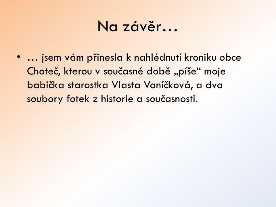 """Na závěr… … jsem vám přinesla k nahlédnutí kroniku obce Choteč, kterou v současné době """"píše moje babička starostka Vlasta Vaníčková, a dva soubory fotek z historie a současnosti."""
