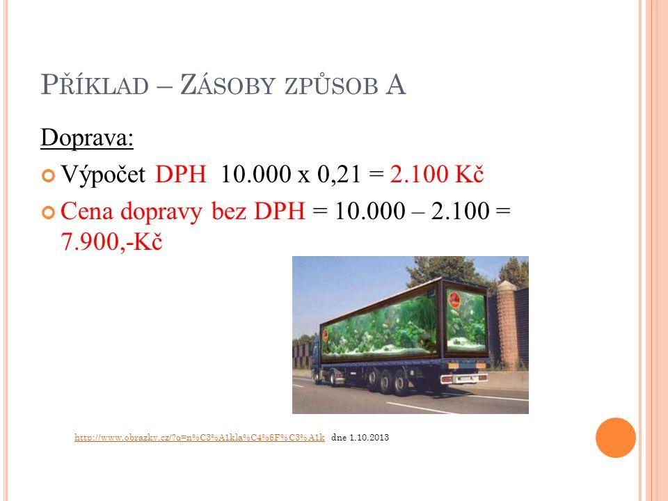 P ŘÍKLAD – Z ÁSOBY ZPŮSOB A Doprava: Výpočet DPH 10.000 x 0,21 = 2.100 Kč Cena dopravy bez DPH = 10.000 – 2.100 = 7.900,-Kč http://www.obrazky.cz/ q=n%C3%A1kla%C4%8F%C3%A1khttp://www.obrazky.cz/ q=n%C3%A1kla%C4%8F%C3%A1k dne 1.10.2013