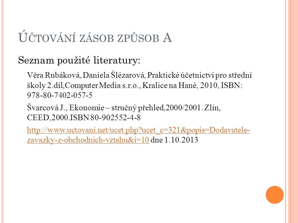 Ú ČTOVÁNÍ ZÁSOB ZPŮSOB A Seznam použité literatury: Věra Rubáková, Daniela Šlézarová, Praktické účetnictví pro střední školy 2.díl,Computer Media s.r.o., Kralice na Hané, 2010, ISBN: 978-80-7402-057-5 Švarcová J., Ekonomie – stručný přehled,2000/2001.