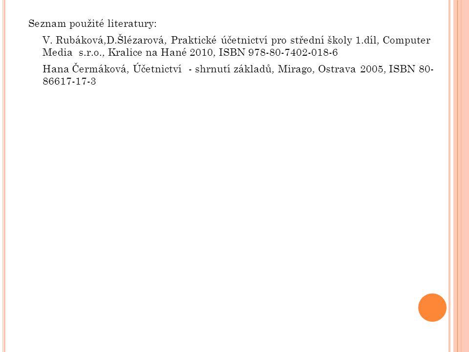 Seznam použité literatury: V. Rubáková,D.Šlézarová, Praktické účetnictví pro střední školy 1.díl, Computer Media s.r.o., Kralice na Hané 2010, ISBN 97