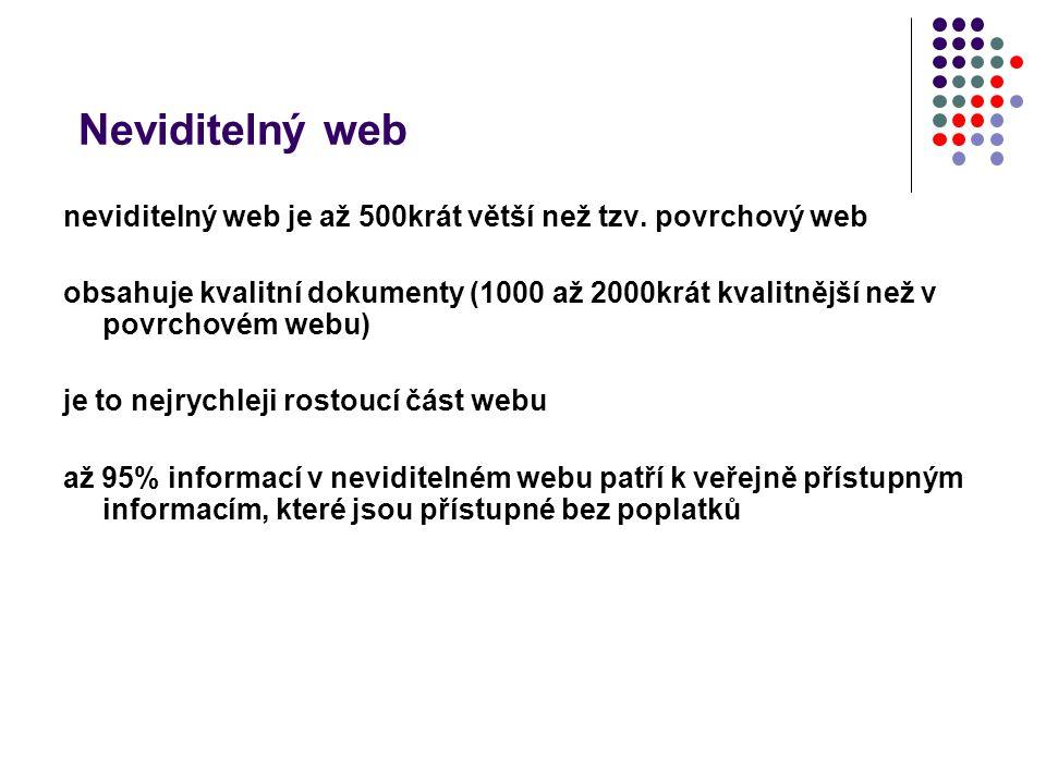 Neviditelný web neviditelný web je až 500krát větší než tzv. povrchový web obsahuje kvalitní dokumenty (1000 až 2000krát kvalitnější než v povrchovém