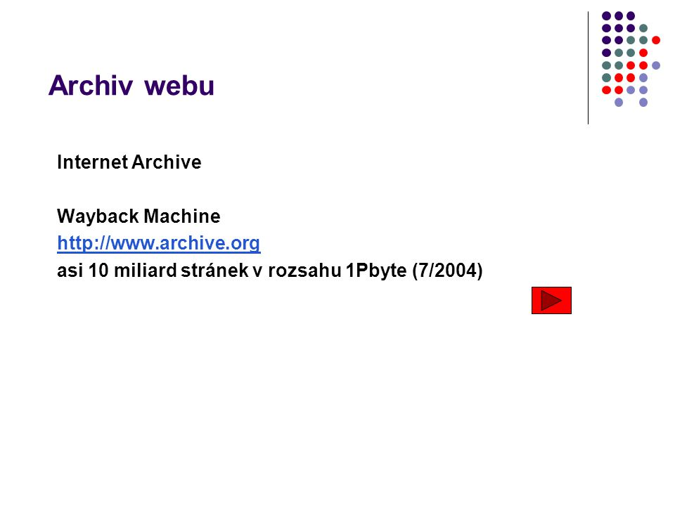 Archiv webu Internet Archive Wayback Machine http://www.archive.org asi 10 miliard stránek v rozsahu 1Pbyte (7/2004)