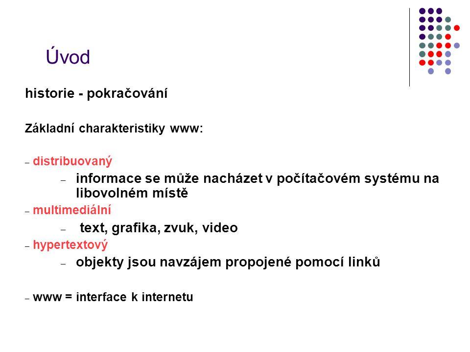 Úvod historie - pokračování Základní charakteristiky www: – distribuovaný – informace se může nacházet v počítačovém systému na libovolném místě – mul