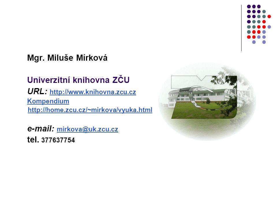 Mgr. Miluše Mírková Univerzitní knihovna ZČU URL: http://www.knihovna.zcu.cz http://www.knihovna.zcu.cz Kompendium http://home.zcu.cz/~mirkova/vyuka.h