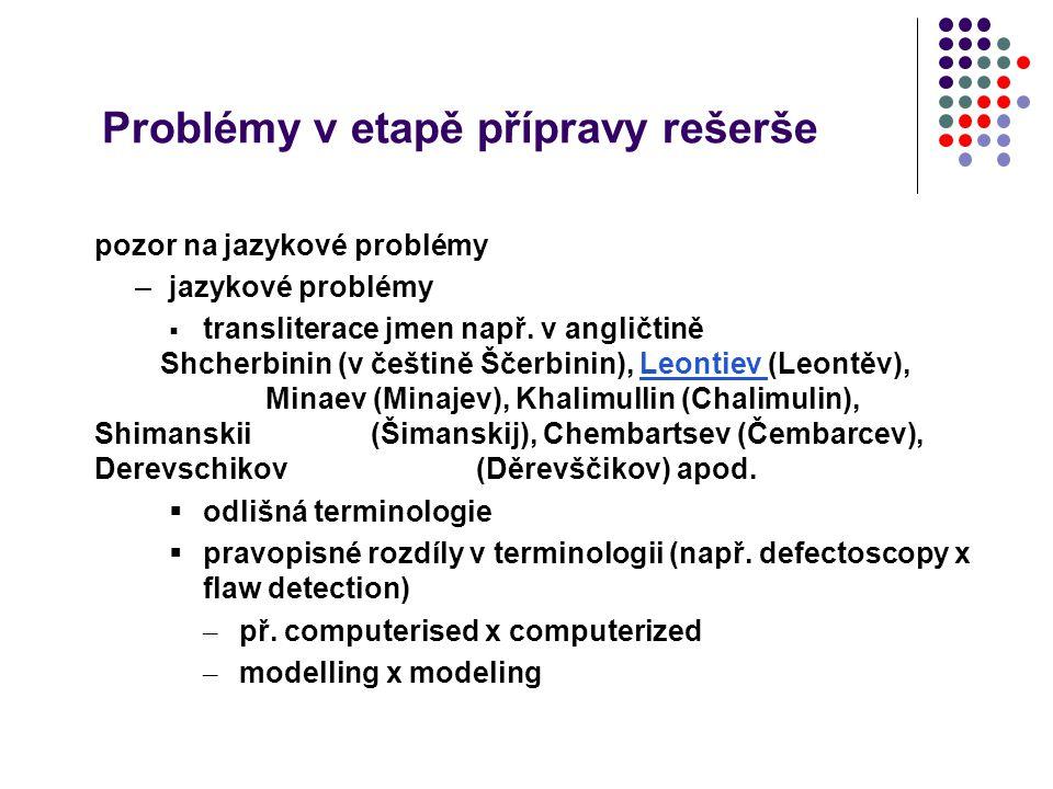 Problémy v etapě přípravy rešerše pozor na jazykové problémy –jazykové problémy  transliterace jmen např. v angličtině Shcherbinin (v češtině Ščerbin