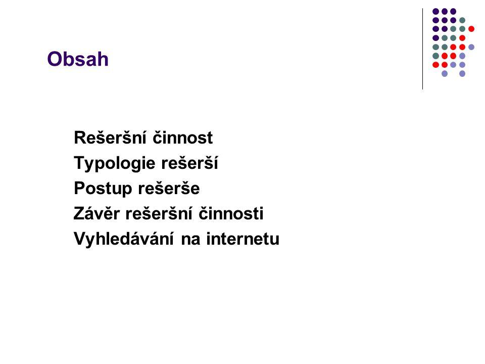 Obsah Rešeršní činnost Typologie rešerší Postup rešerše Závěr rešeršní činnosti Vyhledávání na internetu